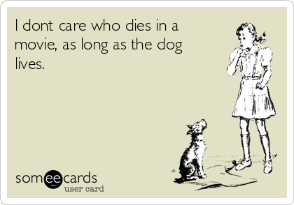 i-dont-care-who-dies-in-a-movie-as-long-as-the-dog-lives--15a0b